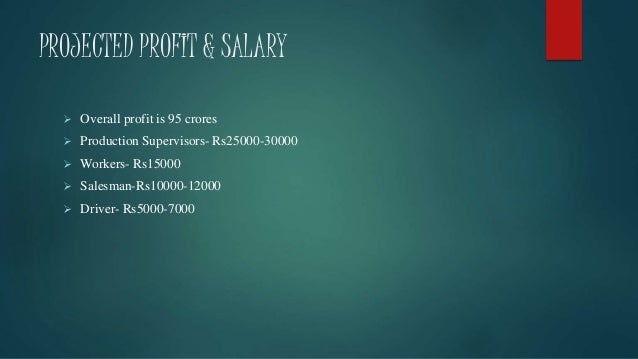 PROJECTED PROFIT & SALARY  Overall profit is 95 crores  Production Supervisors- Rs25000-30000  Workers- Rs15000  Sales...