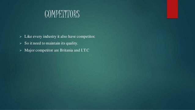COMPETITORS  Like every industry it also have competitor.  So it need to maintain its quality.  Major competitor are Br...