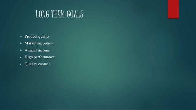 LONG TERM GOALS  Product quality  Marketing policy  Annual income  High performance  Quality control