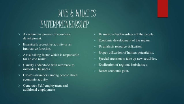 WHY & WHAT IS ENTERPRENEURSHIP  A continuous process of economic development.  Essentially a creative activity or an inn...