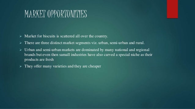 MARKET OPPURTUNITIES  Market for biscuits is scattered all over the country.  There are three distinct market segments v...