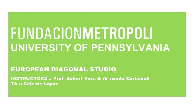 UNIVERSITY OF PENNSYLVANIA EUROPEAN DIAGONAL STUDIO INSTRUCTORS :: Prof. Robert Yaro & Armando Carbonell TA :: Celeste Lay...