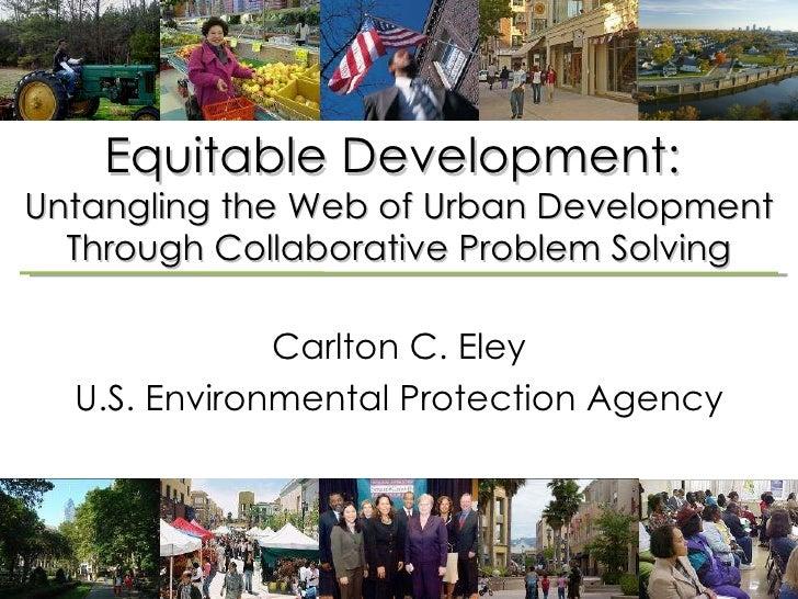 Equitable Development:  Untangling the Web of Urban Development Through Collaborative Problem Solving Carlton C. Eley U.S....