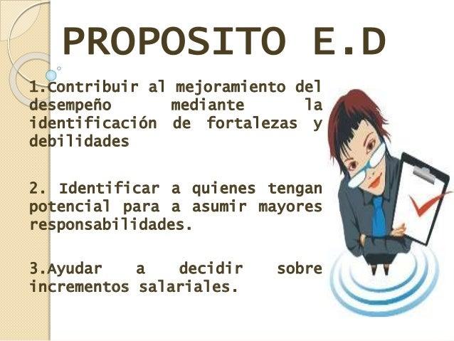 PROPOSITO E.D 1.Contribuir al mejoramiento del desempeño mediante la identificación de fortalezas y debilidades 2. Identif...