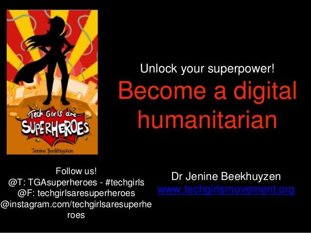 Unlock your superpower! Become a digital humanitarian Dr Jenine Beekhuyzen www.techgirlsmovement.org Follow us! @T: TGAsup...
