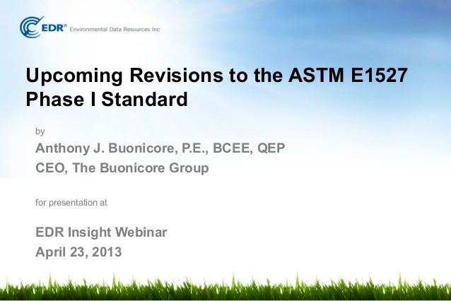 Upcoming Revisions to the ASTM E1527Phase I StandardbyAnthony J. Buonicore, P.E., BCEE, QEPCEO, The Buonicore Groupfor pre...