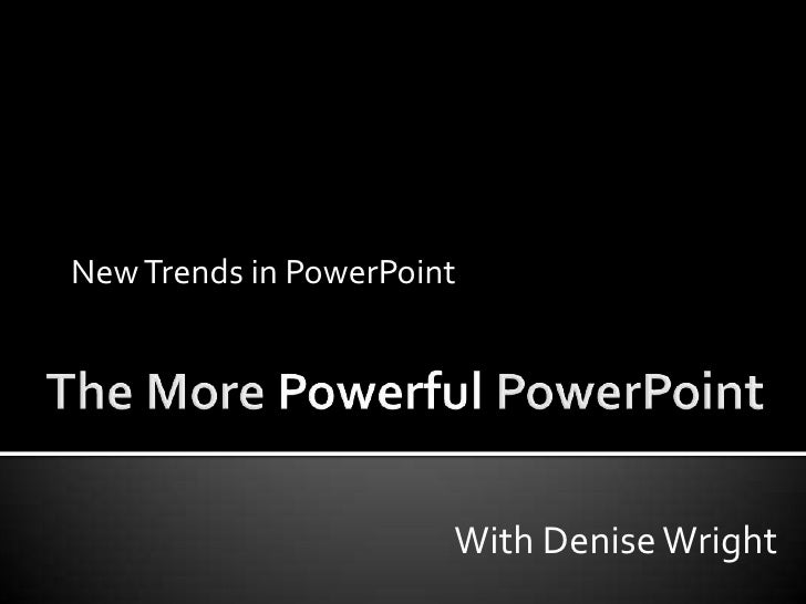 The More Powerful PowerPoint<br />New Trends in PowerPoint<br />With Denise Wright<br />
