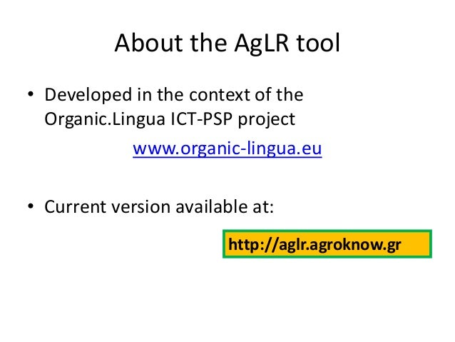 About the AgLR tool • Developed in the context of the Organic.Lingua ICT-PSP project www.organic-lingua.eu  • Current vers...