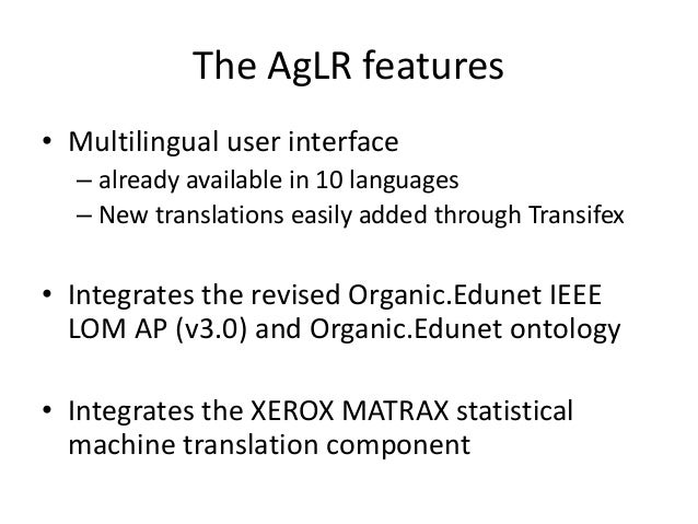 The AgLR features • Multilingual user interface – already available in 10 languages – New translations easily added throug...