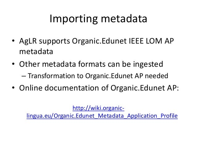 Importing metadata • AgLR supports Organic.Edunet IEEE LOM AP metadata • Other metadata formats can be ingested – Transfor...
