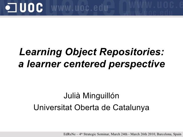 Learning Object Repositories:  a learner centered perspective Julià Minguillón Universitat Oberta de Catalunya EdReNe – 4 ...