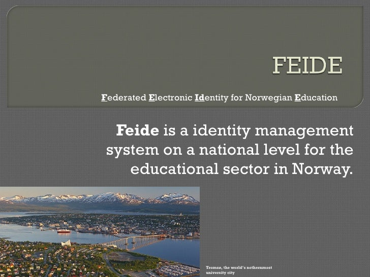 Feide  is a identity management system on a national level for the educational sector in Norway. F ederated  E lectronic  ...