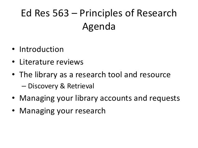 Ed Res 563 – Principles of Research Agenda • Introduction • Literature reviews • The library as a research tool and resour...