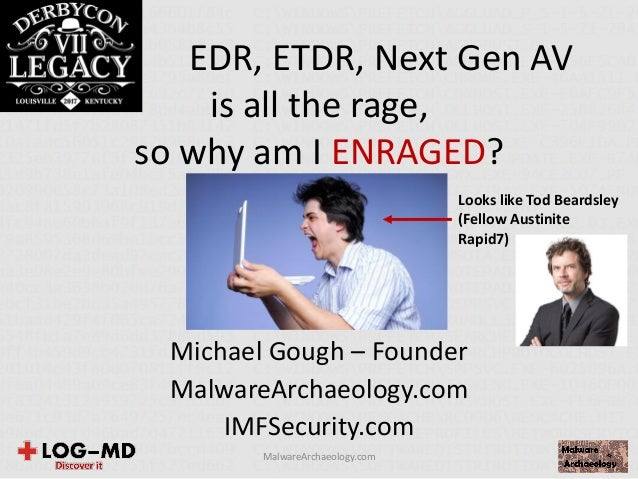 EDR, ETDR, Next Gen AV is all the rage, so why am I ENRAGED? Michael Gough – Founder MalwareArchaeology.com IMFSecurity.co...