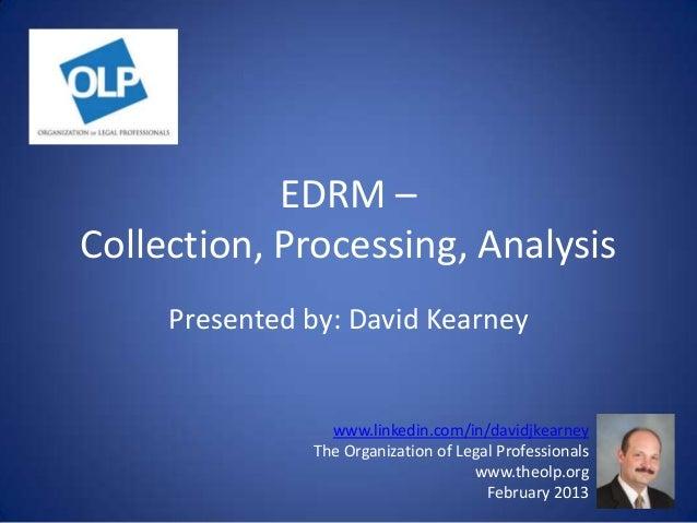 EDRM –Collection, Processing, Analysis     Presented by: David Kearney                 www.linkedin.com/in/davidjkearney  ...