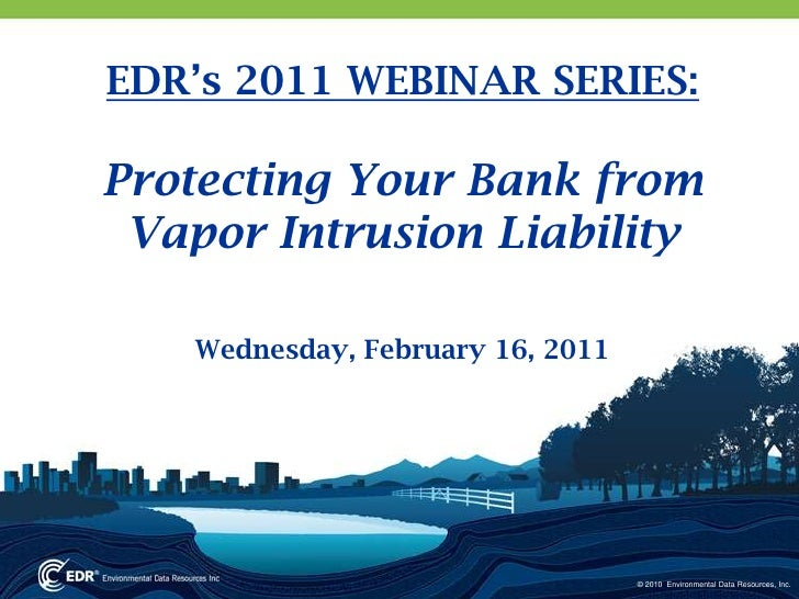 EDR's 2011 WEBINAR SERIES:<br />Protecting Your Bank from Vapor Intrusion Liability <br />Wednesday, February 16, 2011<br />