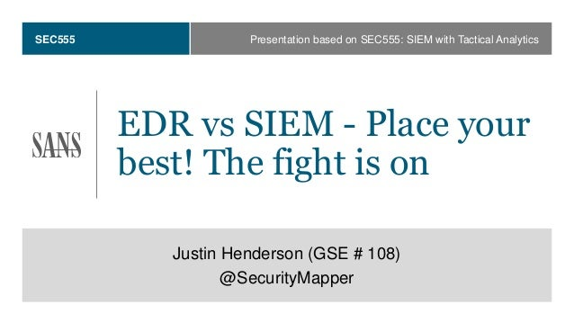 SEC555 EDR vs SIEM - Place your best! The fight is on Justin Henderson (GSE # 108) @SecurityMapper Presentation based on S...