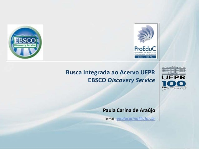 Busca Integrada ao Acervo UFPR EBSCO Discovery Service Paula Carina de Araújo e-mail: paulacarina@ufpr.br