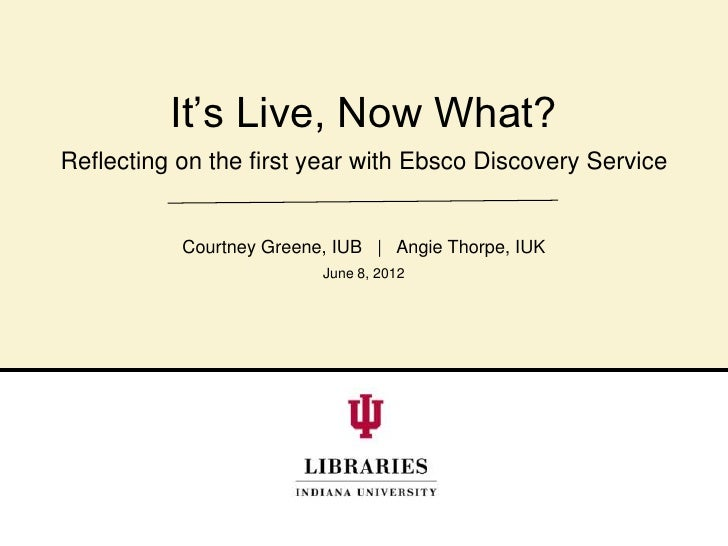 It's Live, Now What?Reflecting on the first year with Ebsco Discovery Service           Courtney Greene, IUB | Angie Thorp...
