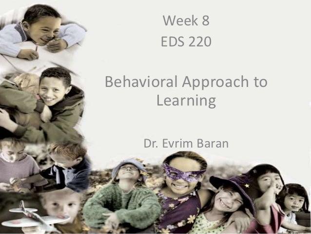 Week 8         EDS 220Behavioral Approach to  EDS-220       Learning    Week Dr. EvrimEvrim Baran       Dr. Baran