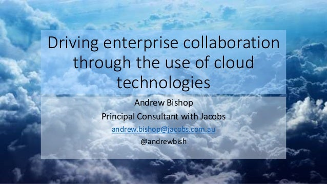 Driving enterprise collaboration through the use of cloud technologies Andrew Bishop Principal Consultant with Jacobs andr...