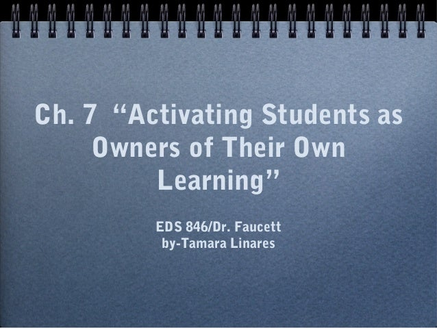 "Ch. 7 ""Activating Students as Owners of Their Own Learning"" EDS 846/Dr. Faucett by-Tamara Linares"