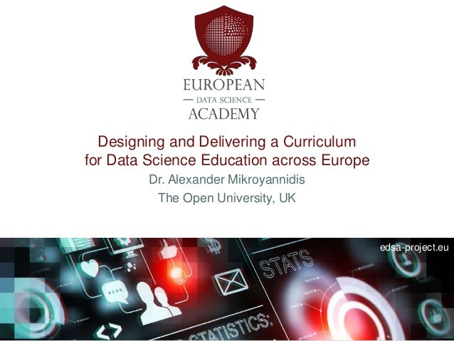 edsa-project.eu Designing and Delivering a Curriculum for Data Science Education across Europe Dr. Alexander Mikroyannidis...