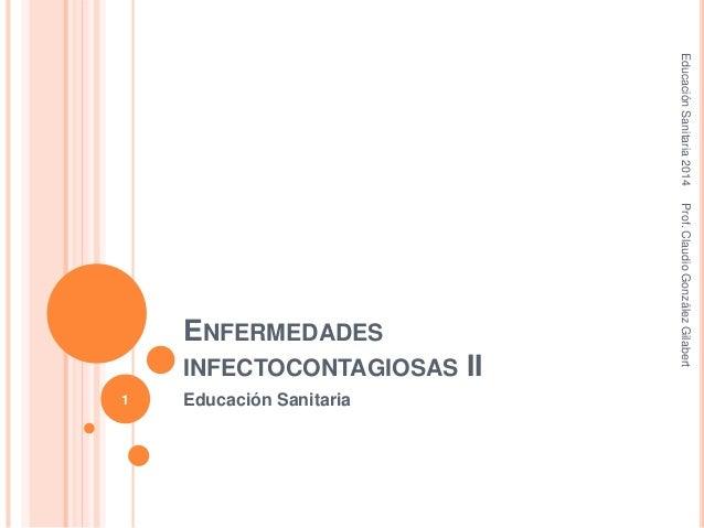 ENFERMEDADES INFECTOCONTAGIOSAS II Educación Sanitaria EducaciónSanitaria2014Prof.ClaudioGonzálezGilabert 1