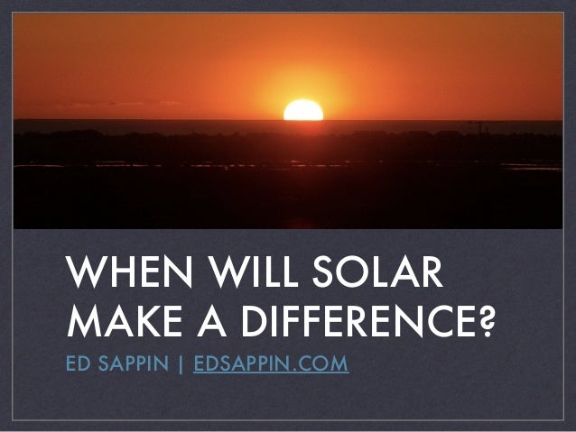 WHEN WILL SOLAR MAKE A DIFFERENCE? ED SAPPIN | EDSAPPIN.COM