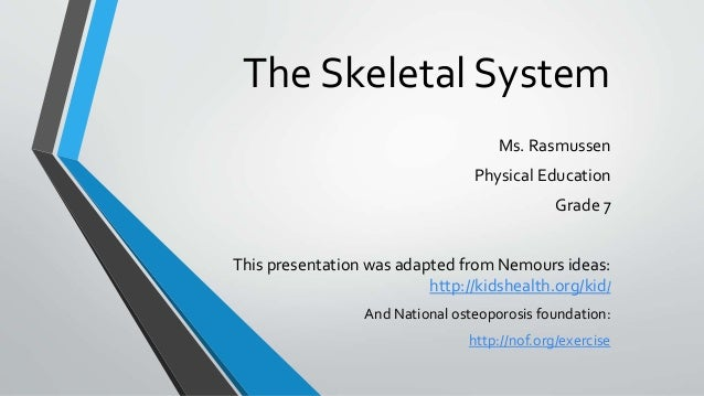 The Skeletal System Ms. Rasmussen Physical Education Grade 7 This presentation was adapted from Nemours ideas: http://kids...