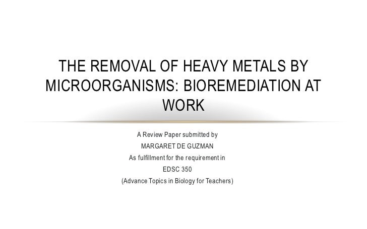 THE REMOVAL OF HEAVY METALS BYMICROORGANISMS: BIOREMEDIATION AT             WORK              A Review Paper submitted by ...