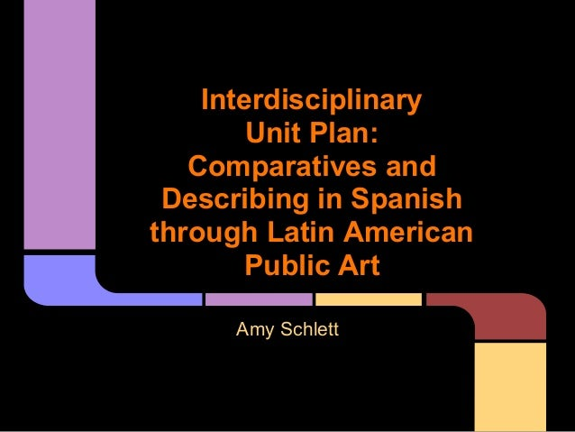 Interdisciplinary        Unit Plan:   Comparatives and Describing in Spanishthrough Latin American        Public Art     A...