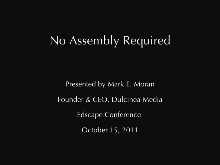 No Assembly Required Presented by Mark E. Moran Founder & CEO, Dulcinea Media Edscape Conference  October 15, 2011