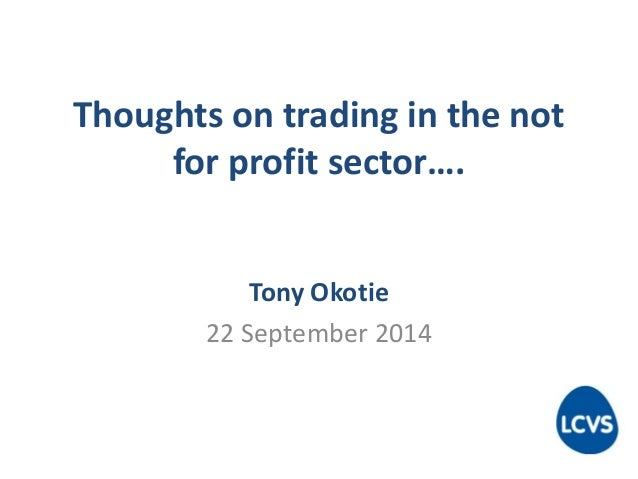 Thoughts on trading in the not  for profit sector….  Tony Okotie  22 September 2014