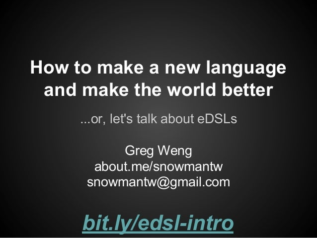 How to make a new language and make the world better ...or, let's talk about eDSLs Greg Weng about.me/snowmantw snowmantw@...