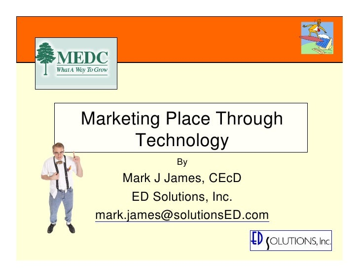 Marketing Place Through       Technology              By      Mark J James, CEcD        ED Solutions, Inc.  mark.james@sol...
