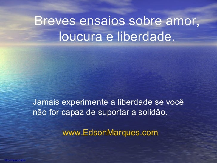 Rio Piracicaba Breves ensaios sobre amor, loucura e liberdade. Jamais experimente a liberdade se você não for capaz de sup...
