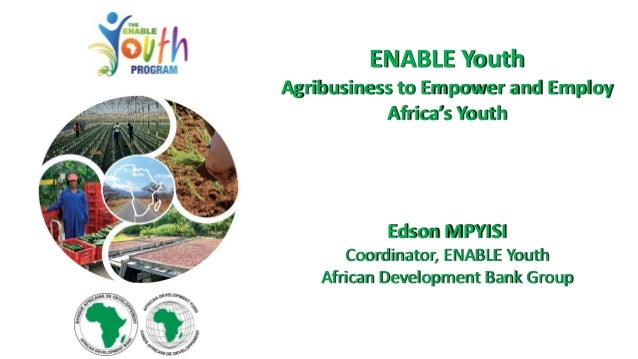 ENABLE Youth Agribusiness to Empower and Employ Africa's Youth Edson MPYISI Coordinator, ENABLE Youth African Development ...