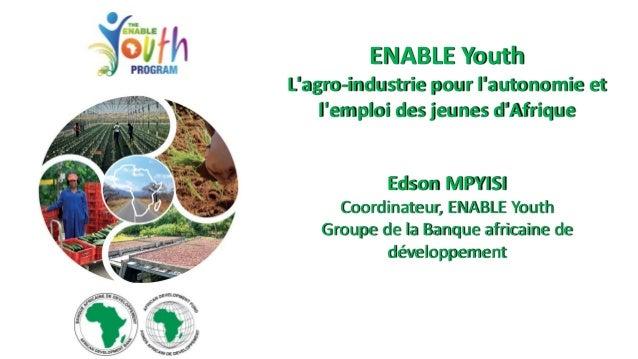ENABLE Youth L'agro-industrie pour l'autonomie et l'emploi des jeunes d'Afrique Edson MPYISI Coordinateur, ENABLE Youth Gr...
