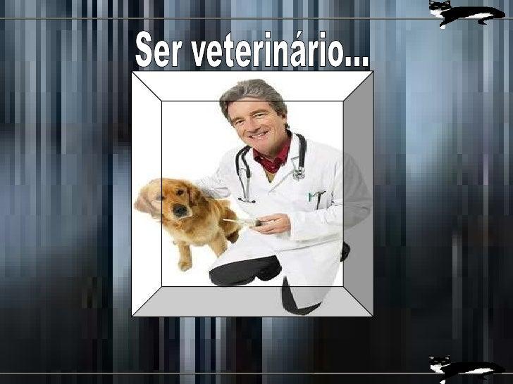 Ser veterinário...<br />