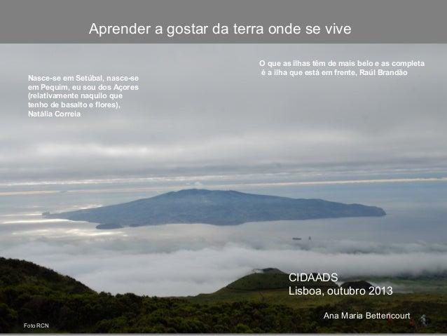 Aprender a gostar da terra onde se vive Nasce-se em Setúbal, nasce-se em Pequim, eu sou dos Açores (relativamente naquilo ...