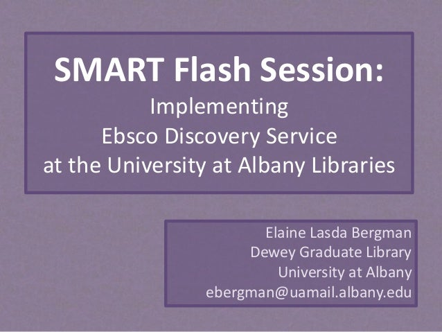 SMART Flash Session: Implementing Ebsco Discovery Service at the University at Albany Libraries Elaine Lasda Bergman Dewey...