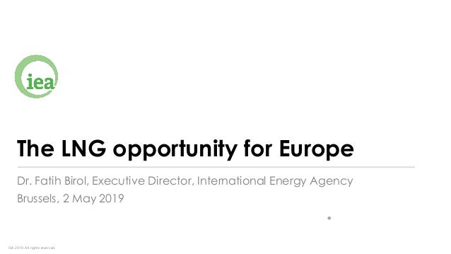 IEA 2019. All rights reserved. The LNG opportunity for Europe Dr. Fatih Birol, Executive Director, International Energy Ag...