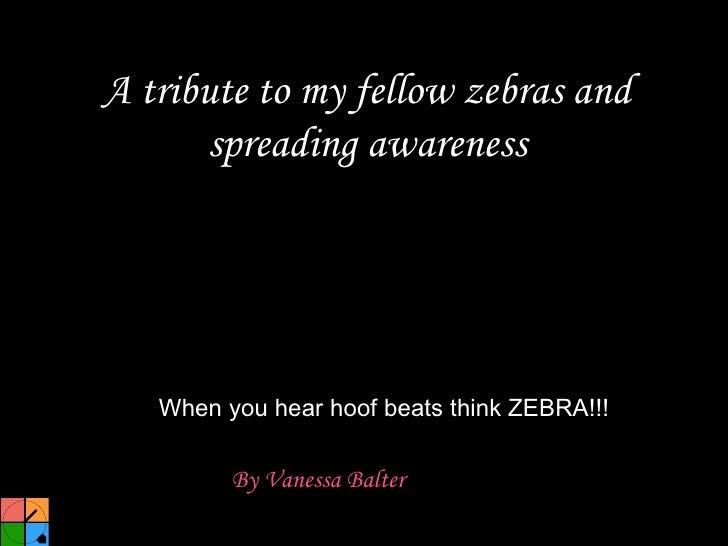 A tribute to my fellow zebras and spreading awareness <ul><li>By Vanessa Balter   </li></ul>When you hear hoof beats think...