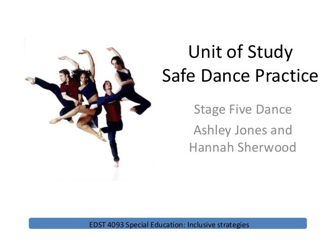 Unit of Study Safe Dance Practice Stage Five Dance Ashley Jones and Hannah Sherwood EDST 4093 Special Education: Inclusive...