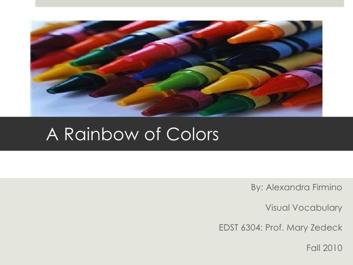 By: Alexandra Firmino Visual Vocabulary EDST 6304: Prof. Mary Zedeck Fall 2010 A Rainbow of Colors