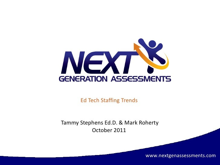 Ed Tech Staffing Trends Tammy Stephens Ed.D. & Mark Roherty October 2011 www.nextgenassessments.com