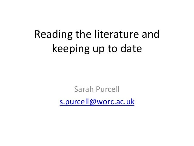 Reading the literature and keeping up to date Sarah Purcell s.purcell@worc.ac.uk