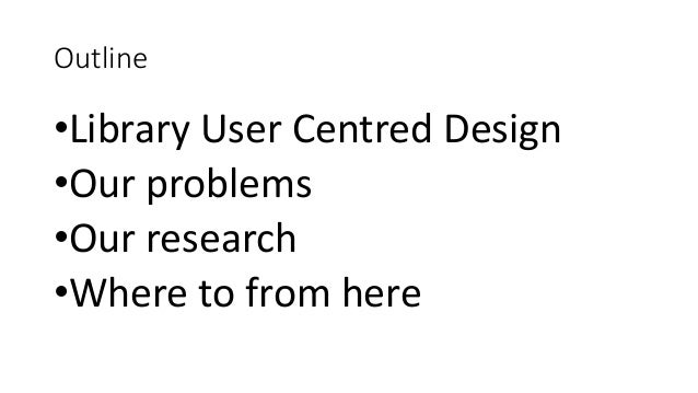 Outline •Library User Centred Design •Our problems •Our research •Where to from here