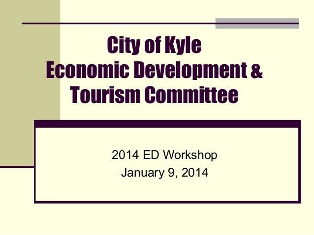 City of Kyle Economic Development & Tourism Committee 2014 ED Workshop January 9, 2014